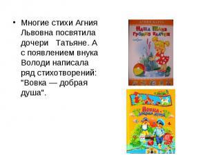 Многие стихи Агния Львовна посвятила дочери Татьяне. А с появлением внука Володи