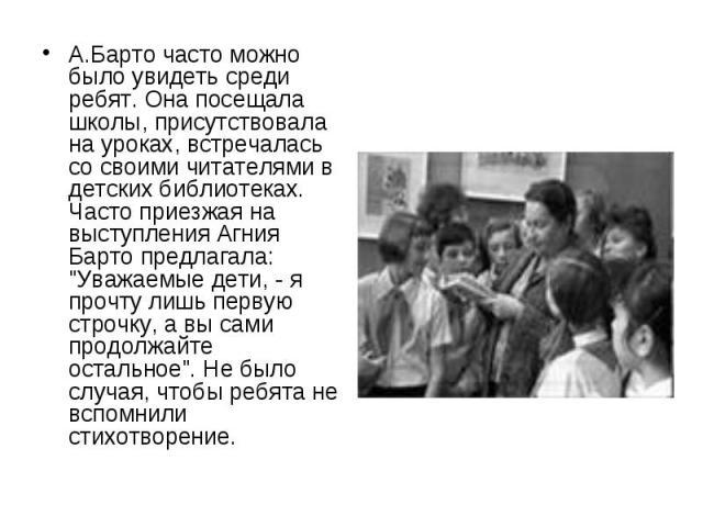 """А.Барто часто можно было увидеть среди ребят. Она посещала школы, присутствовала на уроках, встречалась со своими читателями в детских библиотеках. Часто приезжая на выступления Агния Барто предлагала: """"Уважаемые дети, - я прочту лишь первую ст…"""