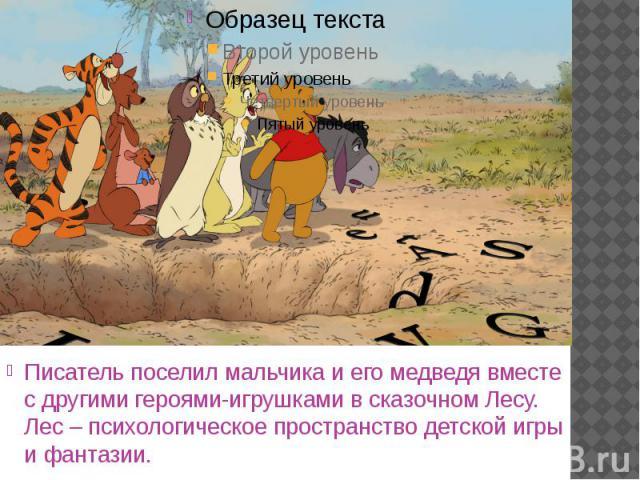 Писатель поселил мальчика и его медведя вместе с другими героями-игрушками в сказочном Лесу. Лес – психологическое пространство детской игры и фантазии. Писатель поселил мальчика и его медведя вместе с другими героями-игрушками в сказочном Лесу. Лес…
