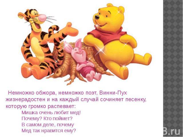 Немножко обжора, немножко поэт, Винни-Пух жизнерадостен и на каждый случай сочиняет песенку, которую громко распевает: Немножко обжора, немножко поэт, Винни-Пух жизнерадостен и на каждый случай сочиняет песенку, которую громко распевает: Мишка очень…