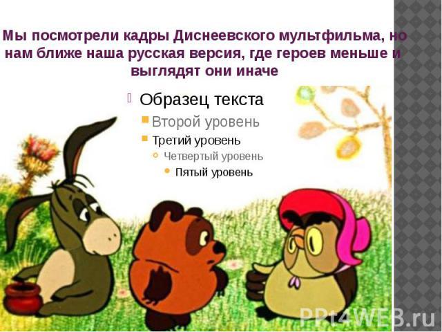 Мы посмотрели кадры Диснеевского мультфильма, но нам ближе наша русская версия, где героев меньше и выглядят они иначе