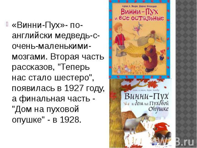 """«Винни-Пух»- по-английски медведь-с-очень-маленькими-мозгами. Вторая часть рассказов, """"Теперь нас стало шестеро"""", появилась в 1927 году, а финальная часть - """"Дом на пуховой опушке"""" - в 1928. «Винни-Пух»- по-английски медведь-с-оч…"""