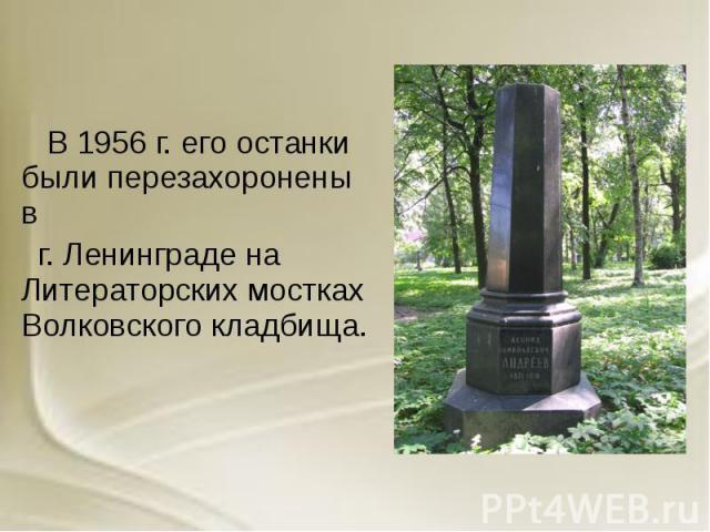В 1956 г. его останки были перезахоронены в В 1956 г. его останки были перезахоронены в г. Ленинграде на Литераторских мостках Волковского кладбища.