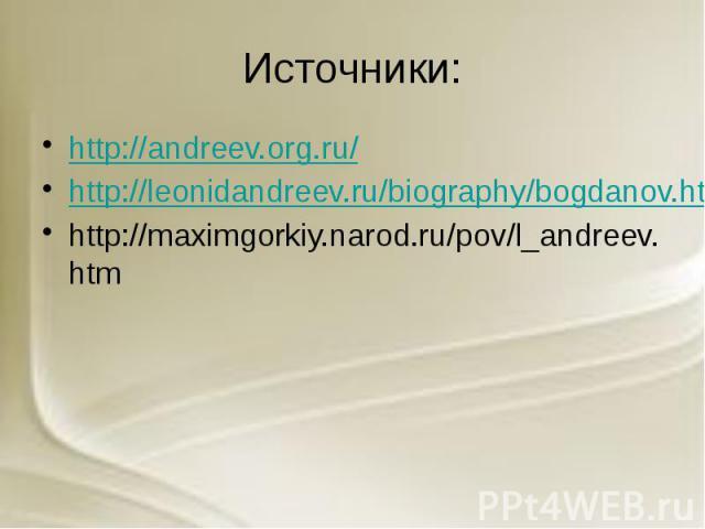 Источники: http://andreev.org.ru/ http://leonidandreev.ru/biography/bogdanov.htm http://maximgorkiy.narod.ru/pov/l_andreev.htm