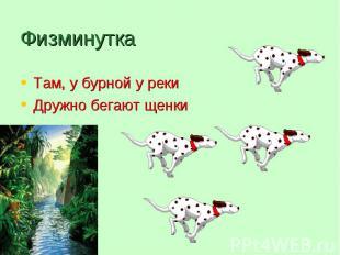 Там, у бурной у реки Там, у бурной у реки Дружно бегают щенки