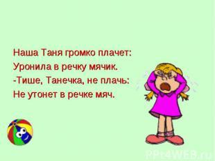 Наша Таня громко плачет: Наша Таня громко плачет: Уронила в речку мячик. -Тише,