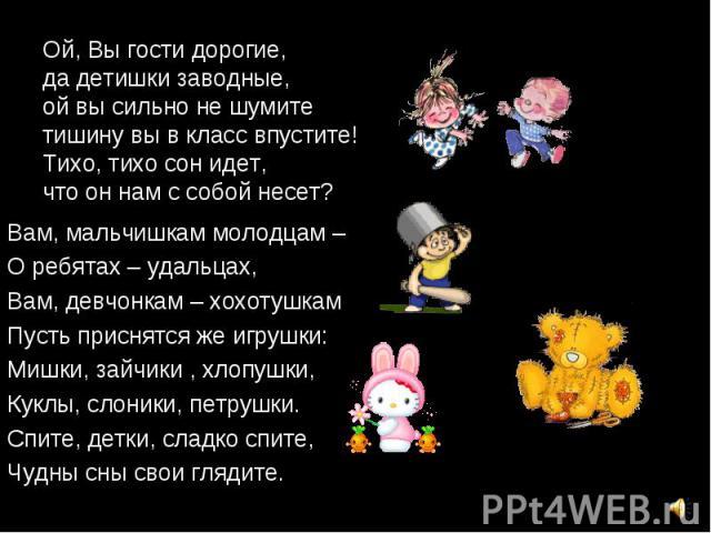 Вам, мальчишкам молодцам – Вам, мальчишкам молодцам – О ребятах – удальцах, Вам, девчонкам – хохотушкам Пусть приснятся же игрушки: Мишки, зайчики , хлопушки, Куклы, слоники, петрушки. Спите, детки, сладко спите, Чудны сны свои глядите.