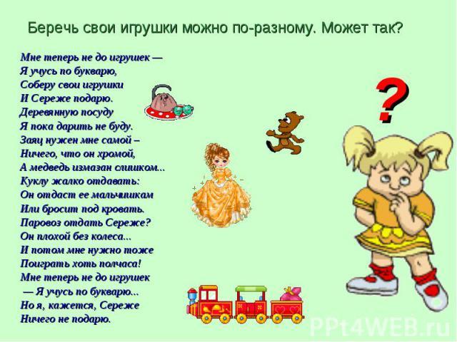 Мне теперь не до игрушек — Мне теперь не до игрушек — Я учусь по букварю, Соберу свои игрушки И Сереже подарю. Деревянную посуду Я пока дарить не буду. Заяц нужен мне самой – Ничего, что он хромой, А медведь измазан слишком... Куклу жалко отдавать: …