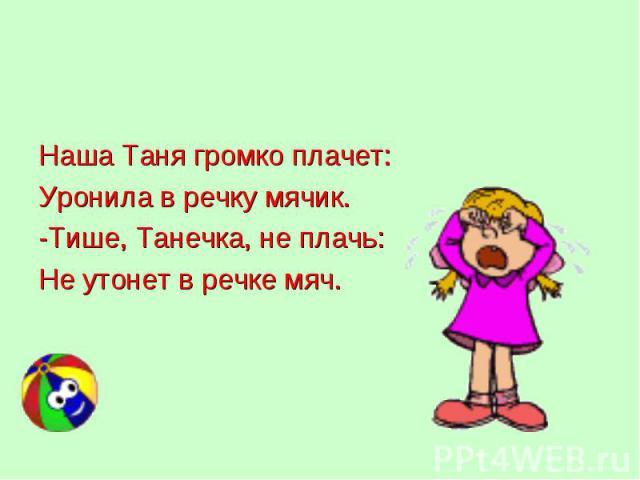 Наша Таня громко плачет: Наша Таня громко плачет: Уронила в речку мячик. -Тише, Танечка, не плачь: Не утонет в речке мяч.