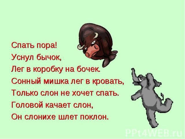 Спать пора! Спать пора! Уснул бычок, Лег в коробку на бочек. Сонный мишка лег в кровать, Только слон не хочет спать. Головой качает слон, Он слонихе шлет поклон.