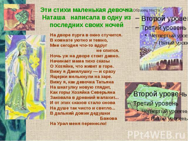 Эти стихи маленькая девочка Наташа написала в одну из последних своих ночей На дворе пурга в окно стучится. В комнате уютно и темно, Мне сегодня что-то вдруг не спится. Ночь уж на дворе стоит давно. Начинает мама тихо сказы О Хозяйке, что живет в го…