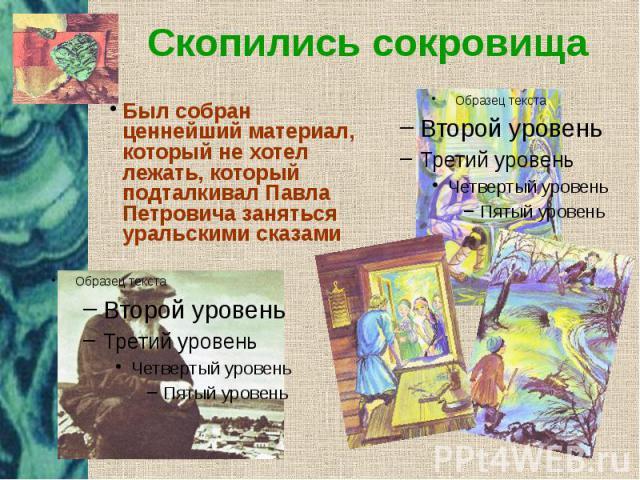 Скопились сокровища Был собран ценнейший материал, который не хотел лежать, который подталкивал Павла Петровича заняться уральскими сказами