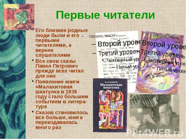 Первые читатели Его близкие родные люди были и его первыми читателями, а вернее слушателями Все свои сказы Павел Петрович прежде всех читал для них Появление книги «Малахитовая шкатулка в 1936 году стало большим событием в литера- туре Сказов станов…