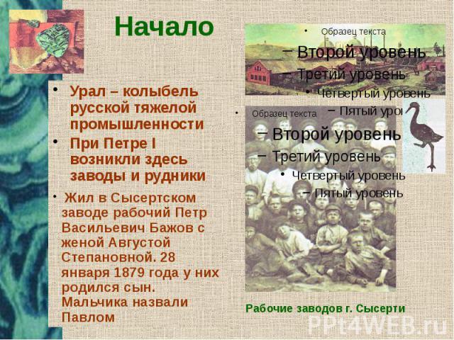 Начало Урал – колыбель русской тяжелой промышленности При Петре I возникли здесь заводы и рудники