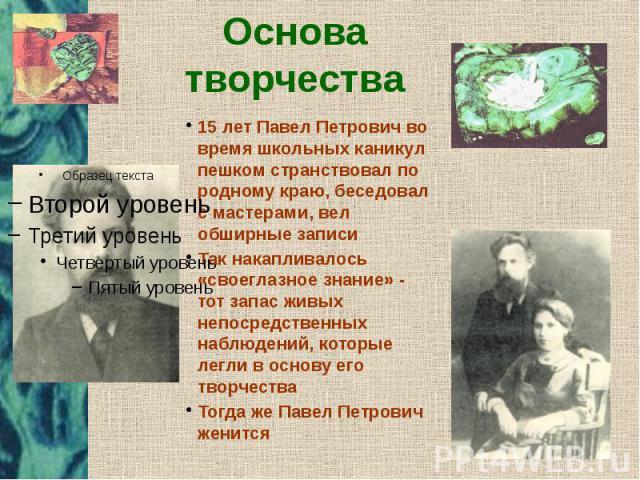 Основа творчества 15 лет Павел Петрович во время школьных каникул пешком странствовал по родному краю, беседовал с мастерами, вел обширные записи Так накапливалось «своеглазное знание» - тот запас живых непосредственных наблюдений, которые легли в о…