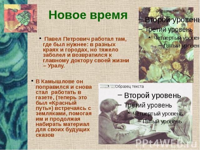 Новое время Павел Петрович работал там, где был нужнее: в разных краях и городах, но тяжело заболел и возвратился к главному доктору своей жизни – Уралу.