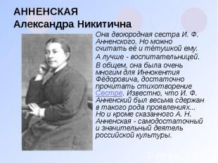 АННЕНСКАЯ Александра Никитична Она двоюродная сестра И. Ф. Анненского. Но можно