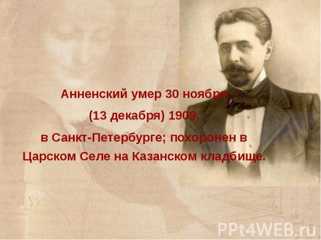 Анненский умер 30 ноября Анненский умер 30 ноября (13 декабря) 1909, в Санкт-Петербурге; похоронен в Царском Селе на Казанском кладбище.