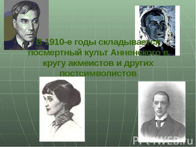 В 1910-е годы складывается посмертный культ Анненского в кругу акмеистов и других постсимволистов