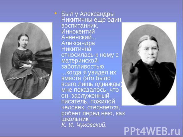 Был у Александры Никитичны еще один воспитанник, Иннокентий Анненский... Александра Никитична относилась к нему с материнской заботливостью. ...когда я увидел их вместе (это было всего лишь однажды), мне показалось, что он, заслуженный писатель, пож…