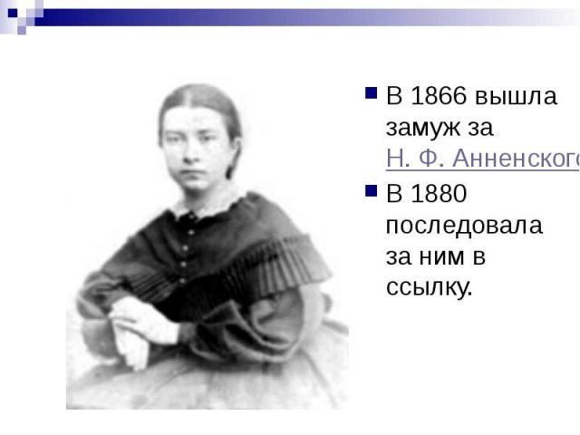 В 1866 вышла замуж за Н. Ф. Анненского В 1866 вышла замуж за Н. Ф. Анненского В 1880 последовала за ним в ссылку.