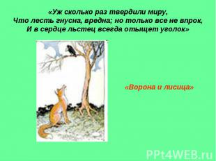 «Уж сколько раз твердили миру, Что лесть гнусна, вредна; но только все не впрок,