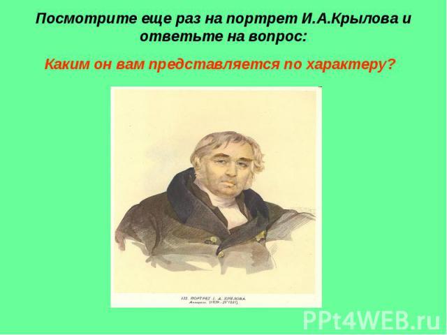 Посмотрите еще раз на портрет И.А.Крылова и ответьте на вопрос: Каким он вам представляется по характеру?