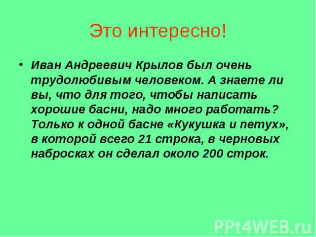 Это интересно! Иван Андреевич Крылов был очень трудолюбивым человеком. А знаете ли вы, что для того, чтобы написать хорошие басни, надо много работать? Только к одной басне «Кукушка и петух», в которой всего 21 строка, в черновых набросках он сделал…