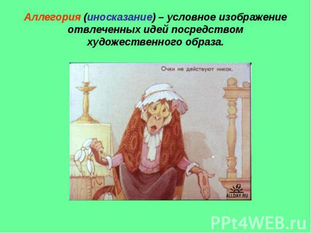 Аллегория (иносказание) – условное изображение отвлеченных идей посредством художественного образа.