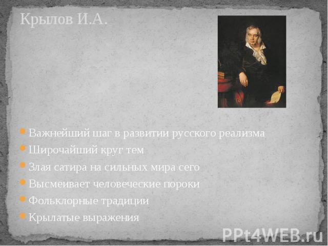 Крылов И.А. Важнейший шаг в развитии русского реализма Широчайший круг тем Злая сатира на сильных мира сего Высмеивает человеческие пороки Фольклорные традиции Крылатые выражения