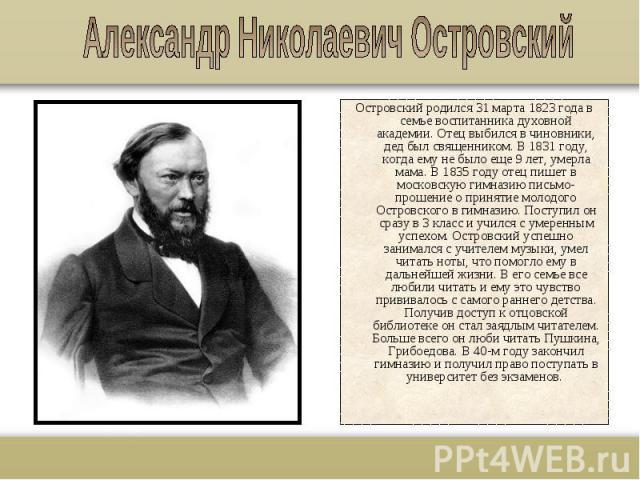 Островский родился 31 марта 1823 года в семье воспитанника духовной академии. Отец выбился в чиновники, дед был священником. В 1831 году, когда ему не было еще 9 лет, умерла мама. В 1835 году отец пишет в московскую гимназию письмо-прошение о принят…