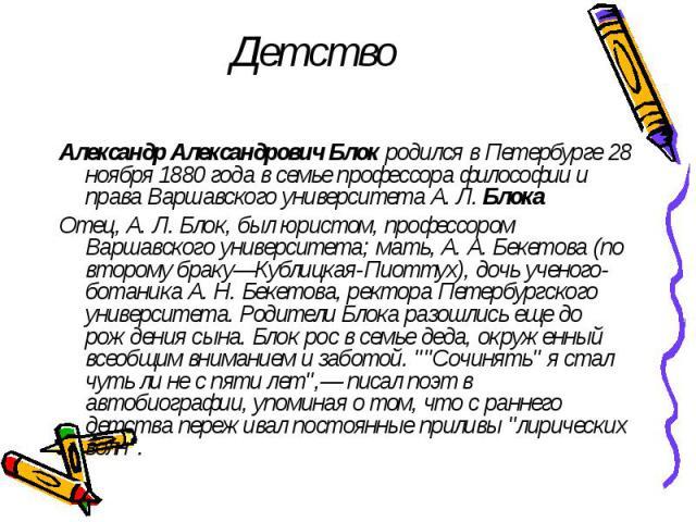 Детство Александр Александрович Блок родился в Петербурге 28 ноября 1880 года в семье профессора философии и права Варшавского университета А. Л. Блока Отец, А. Л. Блок, был юристом, профессором Варшавского университета; мать, А. А. Бекетова (по вто…