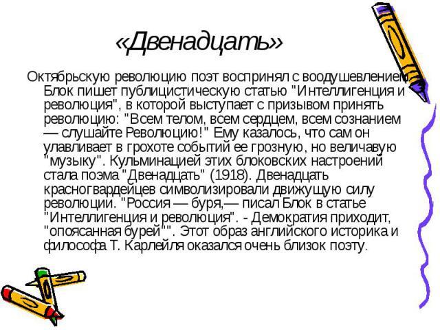 """«Двенадцать» Октябрьскую революцию поэт воспринял с воодушевлением. Блок пишет публицистическую статью """"Интеллигенция и революция"""", в которой выступает с призывом принять революцию: """"Всем телом, всем сердцем, всем сознанием — слушайте…"""