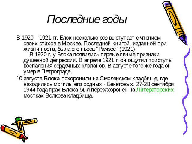 """Последние годы В 1920—1921 гг. Блок несколько раз выступает с чтением своих стихов в Москве. Последней книгой, изданной при жизни поэта, была его пьеса """"Рамзес"""" (1921).  В 1920 г. у Блока появились первые явные признаки д…"""