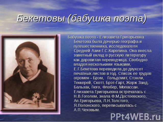 Бекетовы (бабушка поэта) Бабушка поэта - Елизавета Григорьевна Бекетова была дочерью географа и путешественника, исследователя Средней Азии Г.С.Карелина. Она внесла заметный вклад в русскую литературу как даровитая переводчица. Свободно владея неско…