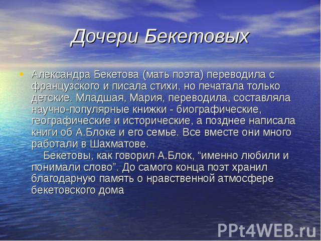 Дочери Бекетовых Александра Бекетова (мать поэта) переводила с французского и писала стихи, но печатала только детские. Младшая, Мария, переводила, составляла научно-популярные книжки - биографические, географические и исторические, а позднее написа…