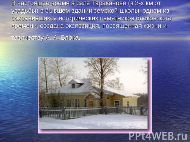 В настоящее время в селе Тараканове (в 3-х км от усадьбы) в бывшем здании земской школы, одном из сохранившихся исторических памятников блоковского времени, создана экспозиция, посвященная жизни и творчеству А. А. Блока.