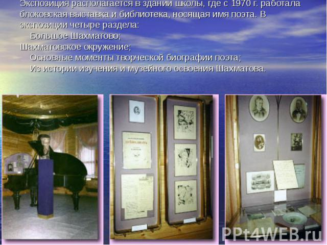Экспозиция располагается в здании школы, где с 1970 г. работала блоковская выставка и библиотека, носящая имя поэта. В экспозиции четыре раздела:  Большое Шахматово; Шахматовское окружение;  Основные моменты творч…