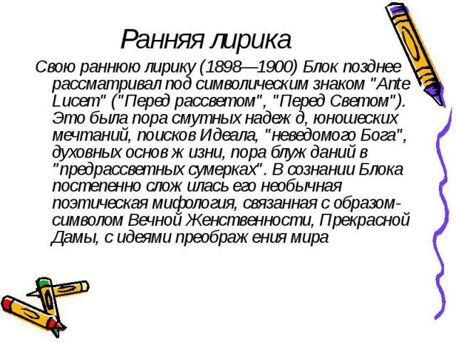 """Ранняя лирика Свою раннюю лирику (1898—1900) Блок позднее рассматривал под символическим знаком """"Ante Lucem"""" (""""Перед рассветом"""", """"Перед Светом""""). Это была пора смутных надежд, юношеских мечтаний, поисков Идеала, """"н…"""