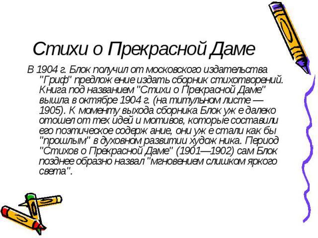 """Стихи о Прекрасной Даме В 1904 г. Блок получил от московского издательства """"Гриф"""" предложение издать сборник стихотворений. Книга под названием """"Стихи о Прекрасной Даме"""" вышла в октябре 1904 г. (на титульном листе — 1905). К моме…"""