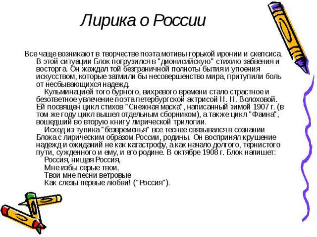 """Лирика о России Все чаще возникают в творчестве поэта мотивы горькой иронии и скепсиса. В этой ситуации Блок погрузился в """"дионисийскую"""" стихию забвения и восторга. Он жаждал той безграничной полноты бытия и упоения искусством, которые зат…"""