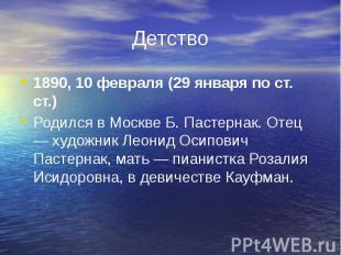 Детство 1890, 10 февраля (29 января по ст. ст.) Родился в Москве Б. Пастернак. О
