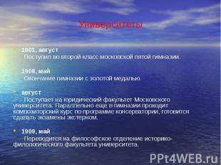 Университеты 1901, август Поступил во второй класс московской пятой гимназии. 19