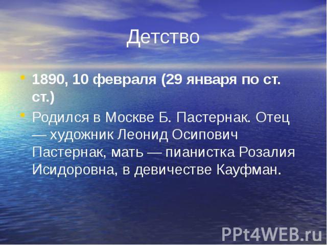 Детство 1890, 10 февраля (29 января по ст. ст.) Родился в Москве Б. Пастернак. Отец — художник Леонид Осипович Пастернак, мать — пианистка Розалия Исидоровна, в девичестве Кауфман.
