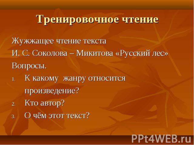 Жужжащее чтение текста Жужжащее чтение текста И. С. Соколова – Микитова «Русский лес» Вопросы. К какому жанру относится произведение? Кто автор? О чём этот текст?