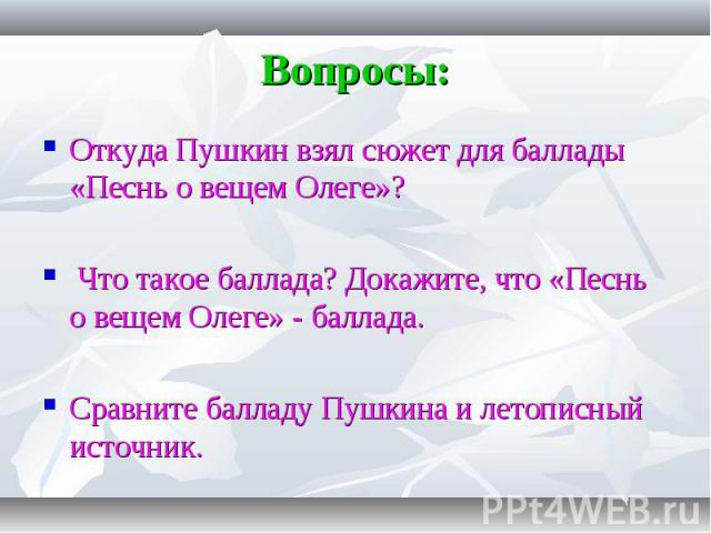 Откуда Пушкин взял сюжет для баллады «Песнь о вещем Олеге»? Откуда Пушкин взял сюжет для баллады «Песнь о вещем Олеге»? Что такое баллада? Докажите, что «Песнь о вещем Олеге» - баллада. Сравните балладу Пушкина и летописный источник.
