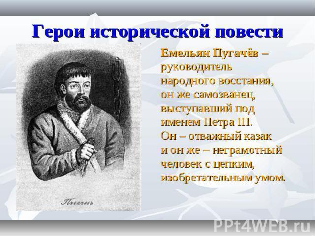 Емельян Пугачёв – Емельян Пугачёв – руководитель народного восстания, он же самозванец, выступавший под именем Петра III. Он – отважный казак и он же – неграмотный человек с цепким, изобретательным умом.