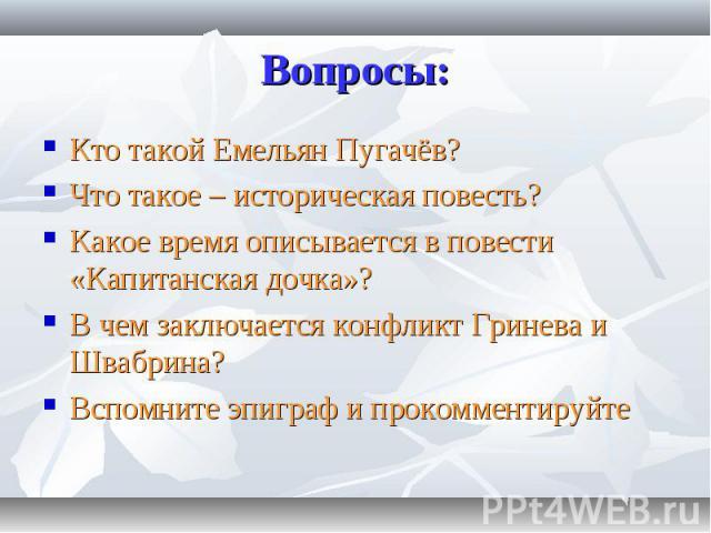 Кто такой Емельян Пугачёв? Кто такой Емельян Пугачёв? Что такое – историческая повесть? Какое время описывается в повести «Капитанская дочка»? В чем заключается конфликт Гринева и Швабрина? Вспомните эпиграф и прокомментируйте