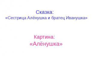 Сказка: «Сестрица Алёнушка и братец Иванушка»
