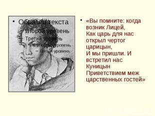 «Вы помните: когда возник Лицей, Как царь для нас открыл чертог царицын, И мы пр